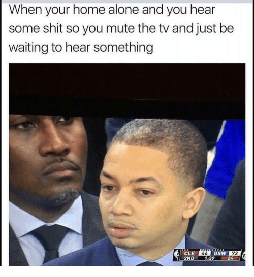Being Alone, Funny, and Home Alone: When your home alone and you hear  some shit so you mute the tv and just be  waiting to hear something  CLE  2ND 1:39  72  24  46  GSW