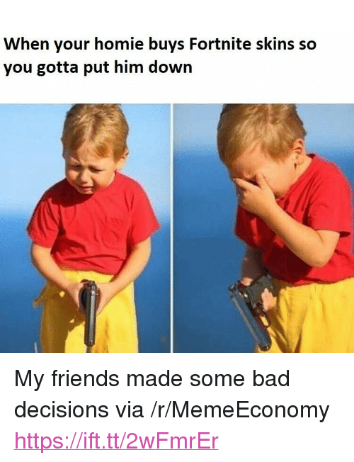"""Bad Decisions: When your homie buys Fortnite skins so  you gotta put him down <p>My friends made some bad decisions via /r/MemeEconomy <a href=""""https://ift.tt/2wFmrEr"""">https://ift.tt/2wFmrEr</a></p>"""