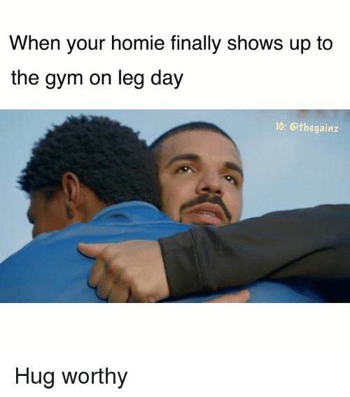 Gym, Homie, and Memes: When your homie finally shows up to  the gym on leg day  IC: @thegainz Hug worthy