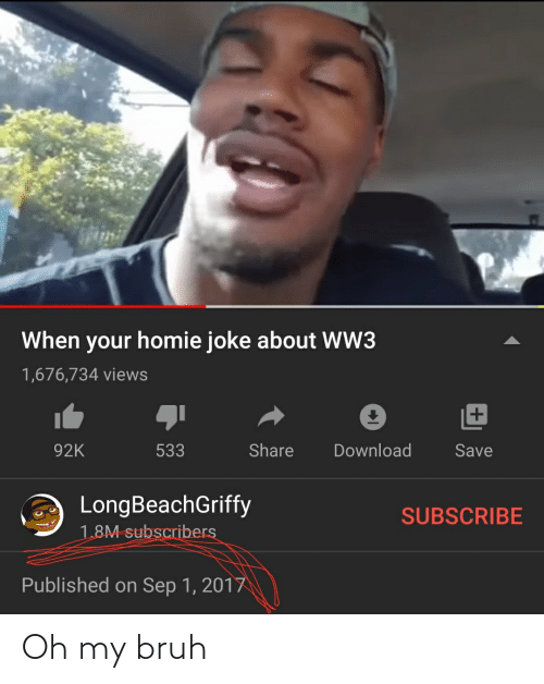 sep: When your homie joke about WW3  1,676,734 views  92K  533  Share  Download  Save  LongBeachGriffy  SUBSCRIBE  1.8M subscribers  Published on Sep 1, 2017 Oh my bruh