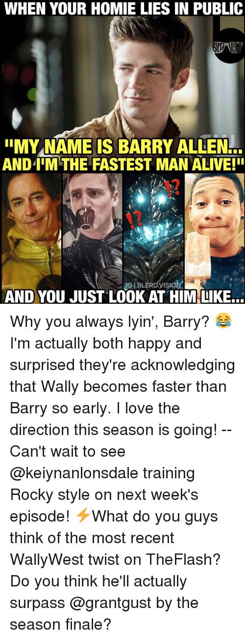 Fastest Man Alive: WHEN YOUR HOMIE LIES IN PUBLIC  IIMYNAME IS BARRY ALLEN  ANDIIMTHE FASTEST MAN ALIVE! I  IGIBLERDVISION  AND YOU JUST LOOK AT HIM LIKE... Why you always lyin', Barry? 😂 I'm actually both happy and surprised they're acknowledging that Wally becomes faster than Barry so early. I love the direction this season is going! -- Can't wait to see @keiynanlonsdale training Rocky style on next week's episode! ⚡️What do you guys think of the most recent WallyWest twist on TheFlash? Do you think he'll actually surpass @grantgust by the season finale?