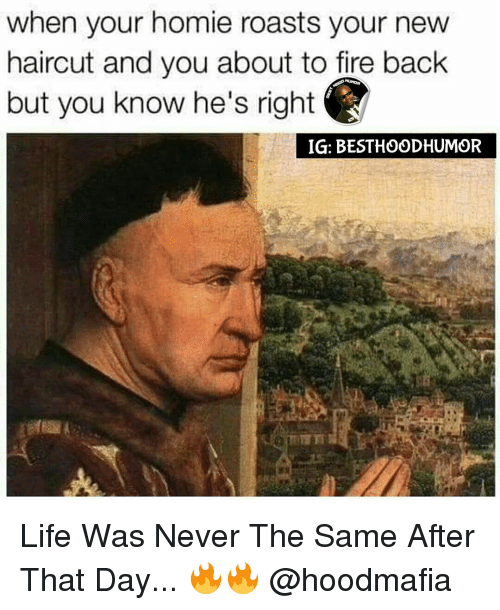 Haircut, Homie, and Memes: when your homie roasts your new  haircut and you about to fire back  but you know he's right  IG: BESTHOODHUMOR Life Was Never The Same After That Day... 🔥🔥 @hoodmafia