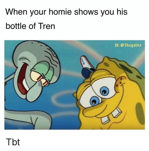Homie, Memes, and Tbt: When your homie shows you his  bottle of Tren  IC: @thegainz Tbt