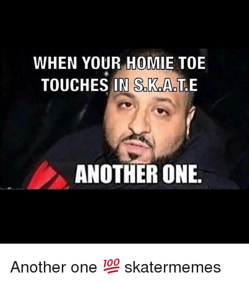 Another One, Homie, and Skate: WHEN YOUR HOMIE TOE  TOUCHES IN S.K.A.T.E  ANOTHER ONE. Another one 💯 skatermemes