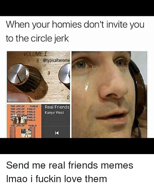 Jerkings: When your homies don't invite you  to the circle jerk  6 @typicalterome  Real Friends  THE LIFE OF  PAOLO  THE LIFE OF PAOLO  THE LIFE OF PABLO  Kanye West  TR  PABLO  PAOLO  PAOLO  THE LIFE OF  PAOLO Send me real friends memes lmao i fuckin love them