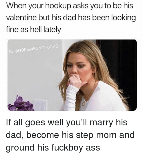 Ass, Dad, and Fuckboy: When your hookup asks you to be his  valentine but his dad has been looking  fine as hell lately  IG @HOEGIVESNOFUCKS If all goes well you'll marry his dad, become his step mom and ground his fuckboy ass
