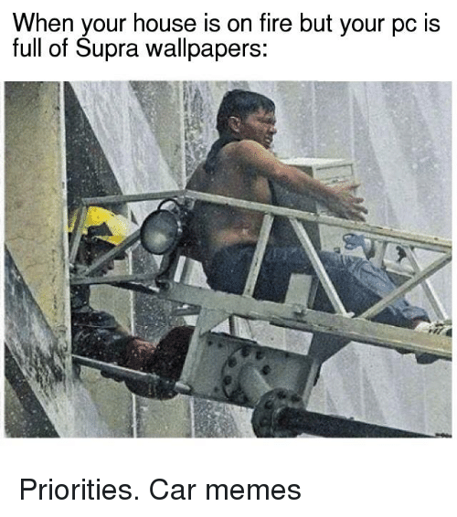 supra: When your house is on fire but your pc is  full of Supra wallpapers: Priorities. Car memes