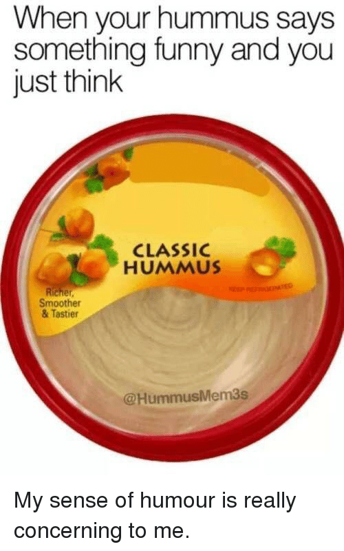 Hummus: When your hummus says  something funny and you  just think  CLASSIC  HUMMUS  Smoother  & Tastier  @HummusMem3s My sense of humour is really concerning to me.