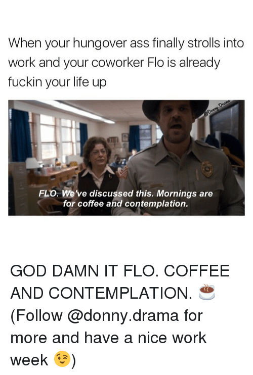 Memes, Flo, and Coffee: When your hungover ass finally strolls into  work and your coworker Flo is already  fuckin your life up  FLO. We've discussed this. Mornings are  for coffee and contemplation. GOD DAMN IT FLO. COFFEE AND CONTEMPLATION. ☕️ (Follow @donny.drama for more and have a nice work week 😉)