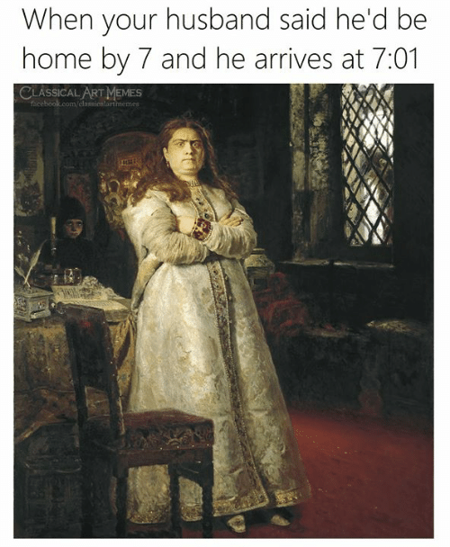 Classical Art: When your husband said he'd be  home by 7 and he arrives at 7:01  CLASSICAL ART MEMES  facebook.com/classicnlartmemes