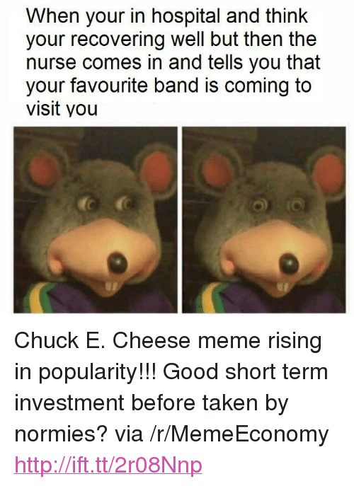 """Cheese Meme: When your in hospital and think  your recovering well but then the  nurse comes in and tells you that  your favourite band is coming to  visit you <p>Chuck E. Cheese meme rising in popularity!!! Good short term investment before taken by normies? via /r/MemeEconomy <a href=""""http://ift.tt/2r08Nnp"""">http://ift.tt/2r08Nnp</a></p>"""