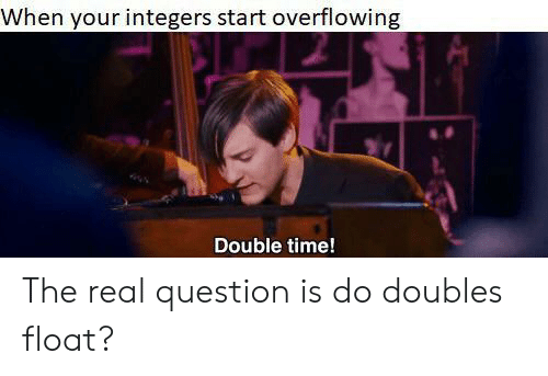 float: When your integers start overflowing  Double time! The real question is do doubles float?