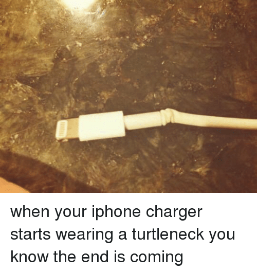The End Is Coming: when your iphone charger starts wearing a turtleneck you know the end is coming