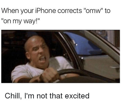 "Hood, On My Way, and My Way: When your iPhone corrects ""omw"" to  on my way!"" Chill, I'm not that excited"