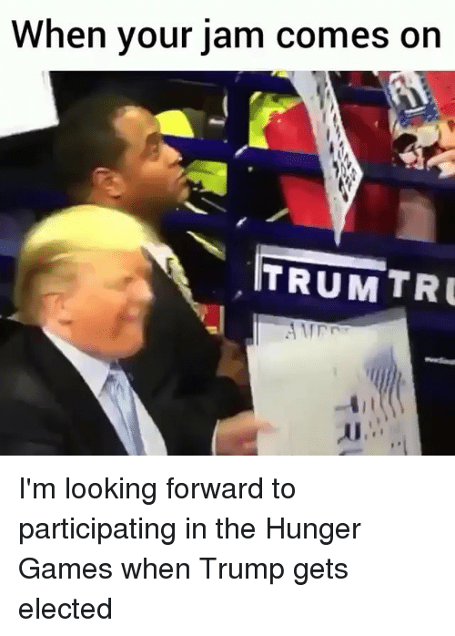 The Hunger Games, Game, and Games: When your jam comes on  ITRUM TRU I'm looking forward to participating in the Hunger Games when Trump gets elected