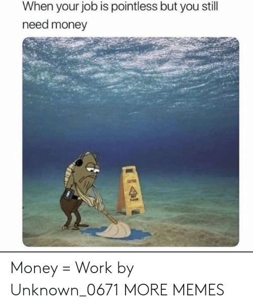 Need Money: When your job is pointless but you still  need money  FLOOR Money = Work by Unknown_0671 MORE MEMES