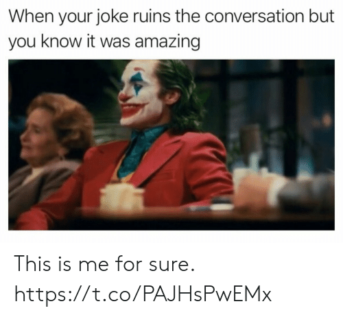 you know it: When your joke ruins the conversation but  you know it was amazing This is me for sure. https://t.co/PAJHsPwEMx