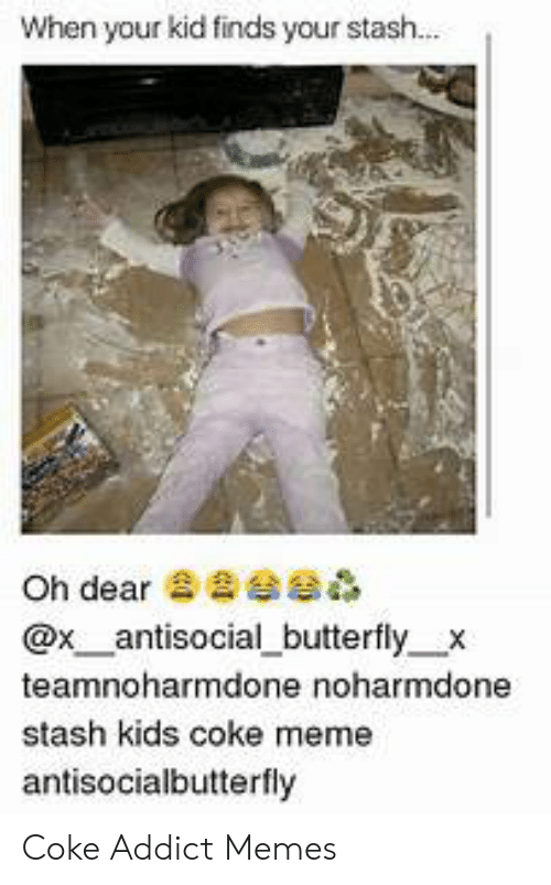 Coke Meme: When your kid finds your stas...  Oh dear d  @x_antisocial_butterfly x  teamnoharmdone noharmdone  stash kids coke meme  antisocialbutterfly Coke Addict Memes