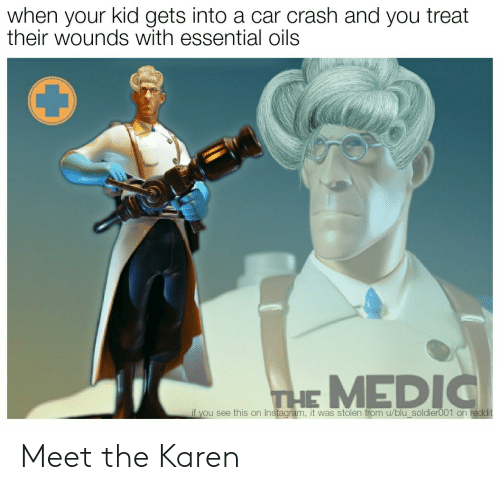 blu: when your kid gets into a car crash and you treat  their wounds with essential oils  THE MEDIC  if you see this on Instagram, it was stolen from u/blu_soldier001 on reddit Meet the Karen