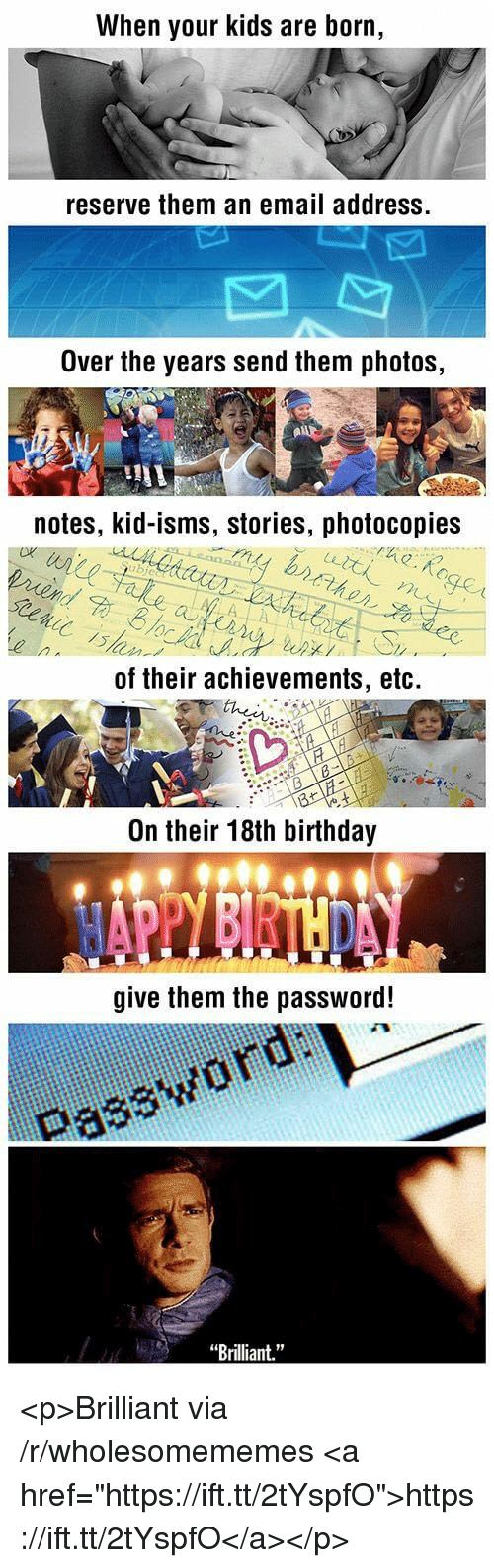 """Birthday, Email, and Kids: When your kids are born,  reserve them an email address.  Over the years send them photos,  notes, kid-isms, stories, photocopies  of their achievements, etc.  On their 18th birthday  give them the password!  Password uai  Brilliant."""" <p>Brilliant via /r/wholesomememes <a href=""""https://ift.tt/2tYspfO"""">https://ift.tt/2tYspfO</a></p>"""