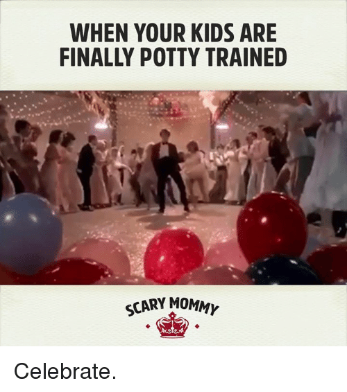 Dank, Celebrities, and 🤖: WHEN YOUR KIDS ARE  FINALLY POTTY TRAINED  SCARY MOMM Celebrate.