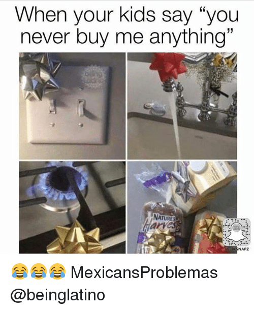 """Memes, Kids, and Never: When your kids say """"you  never buy me anything""""  arves  NAPZ 😂😂😂 MexicansProblemas @beinglatino"""