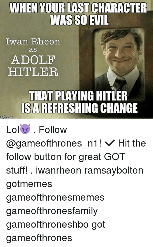 iwan rheon: WHEN YOUR LAST CHARACTER  WAS SO EVIL  Iwan Rheon.  as  ADOLF  HITLER.  THAT PLAYING HITLER  ISAREFRESHING CHANGE  mgflip com Lol😈 . Follow @gameofthrones_n1! ✔ Hit the follow button for great GOT stuff! . iwanrheon ramsaybolton gotmemes gameofthronesmemes gameofthronesfamily gameofthroneshbo got gameofthrones