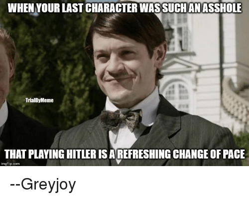 Memes, Hitler, and 🤖: WHEN YOUR LAST CHARACTER WASSUCHANASSHOLE  TrialByMeme  THAT PLAYING HITLER ISAREFRESHING CHANGEOFPACE  imegflip oom --Greyjoy