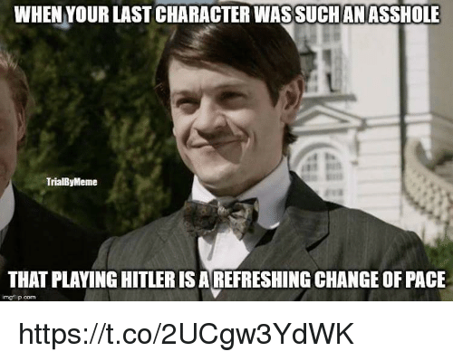 Meme, Hitler, and Change: WHEN YOUR LAST CHARACTERWASSUCHANASSHOLE  TrialBy Meme  THAT PLAYING HITLER ISAREFRESHING CHANGE OF PACE  img flip com https://t.co/2UCgw3YdWK