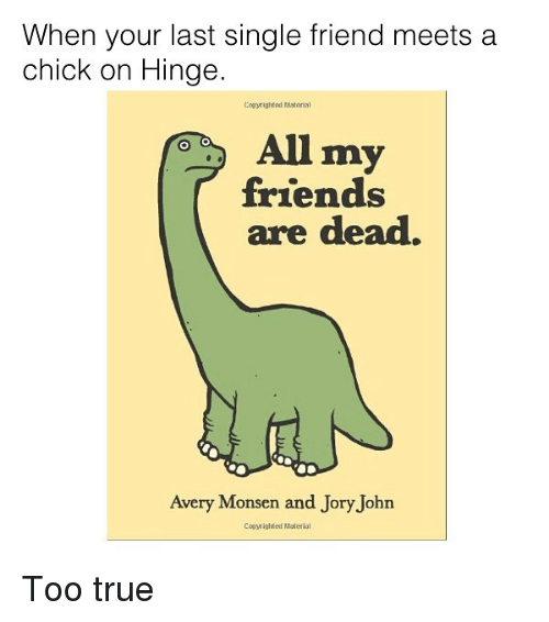 Friends, Memes, and True: When your last single friend meets a  chick on Hinge.  Comyrightod Material  All my  friends  are dead.  Avery Monsen and Jory John  Comighted Material Too true