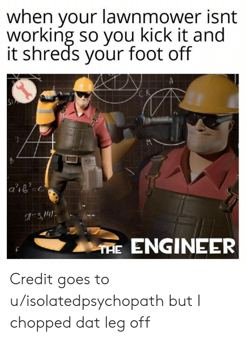 Lawnmower: when your lawnmower isnt  working so you kick it and  it shreds your foot off  K  SU  C.  A3,141  THE ENGINEER Credit goes to u/isolatedpsychopath but I chopped dat leg off