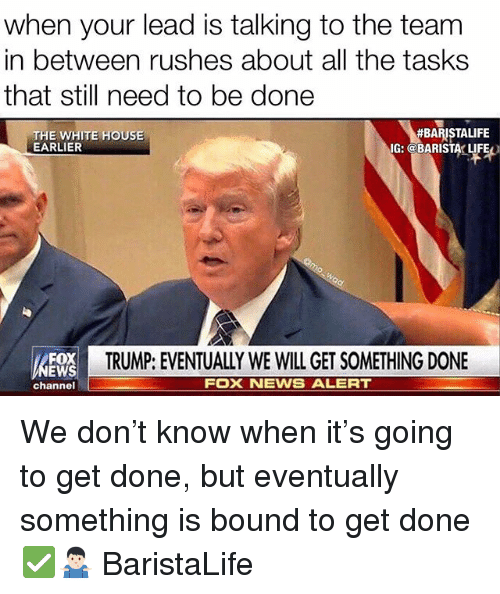 Life, News, and White House: when your lead is talking to the team  in between rushes about all the tasks  that still need to be done  THE WHITE HOUSE  EARLIER  #BARISTALIFE  IG: @BARISTA LIFE  E  TRUMP: EVENTUALLY WE WILL GET SOMETHING DONE  EWS  channel  FOX NEWS ALERT We don't know when it's going to get done, but eventually something is bound to get done ✅🤷🏻♂️ BaristaLife