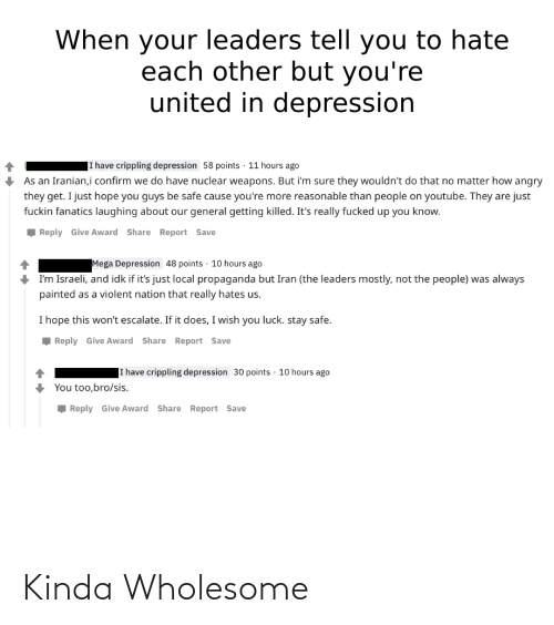 i have crippling depression: When your leaders tell you to hate  each other but you're  united in depression  I have crippling depression 58 points · 11 hours ago  As an Iranian,i confirm we do have nuclear weapons. But i'm sure they wouldn't do that no matter how angry  they get. I just hope you guys be safe cause you're more reasonable than people on youtube. They are just  fuckin fanatics laughing about our general getting killed. It's really fucked up you know.  , Reply Give Award Share Report Save  Mega Depression 48 points · 10 hours ago  I'm Israeli, and idk if it's just local propaganda but Iran (the leaders mostly, not the people) was always  painted as a violent nation that really hates us.  I hope this won't escalate. If it does, I wish you luck. stay safe.  , Reply Give Award Share Report Save  I have crippling depression 30 points · 10 hours ago  You too,bro/sis.  Reply Give Award Share Report Save Kinda Wholesome