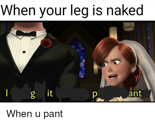 Naked It: When your leg is naked  it  P ant