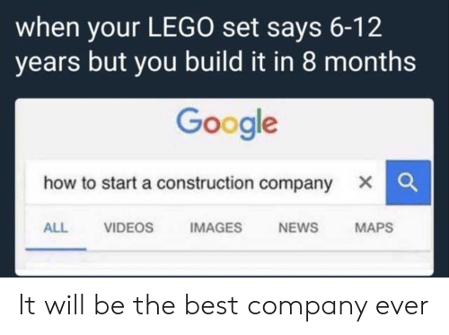 how to start a: when your LEGO set says 6-12  years but you build it in 8 months  Google  how to start a construction company X  ALL VIDEOS IMAGES NEWS MAPS It will be the best company ever