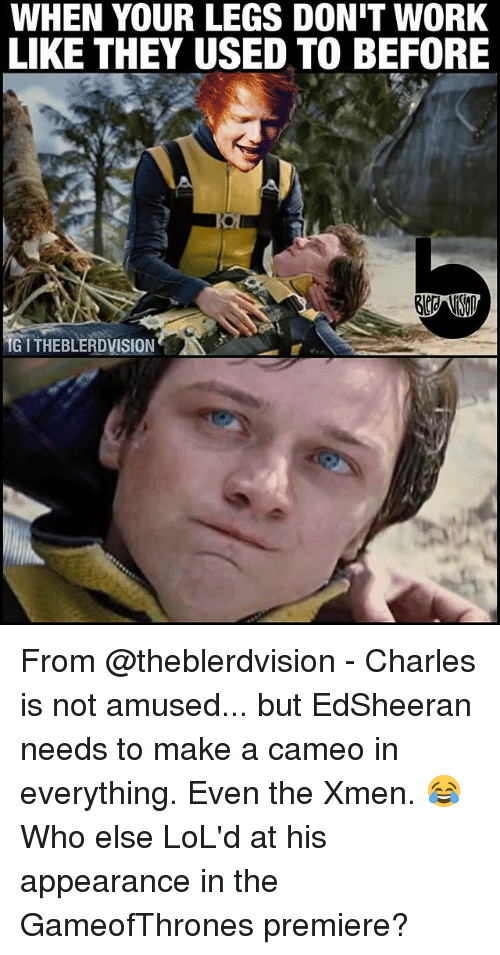 Memes, Work, and 🤖: WHEN YOUR LEGS DON'T WORK  LIKE THEY USED TO BEFORE  GITHEBLERDVISION From @theblerdvision - Charles is not amused... but EdSheeran needs to make a cameo in everything. Even the Xmen. 😂 Who else LoL'd at his appearance in the GameofThrones premiere?