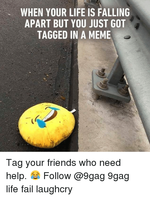9gag, Fail, and Friends: WHEN YOUR LIFE IS FALLING  APART BUT YOU JUST GOT  TAGGED IN A MEME Tag your friends who need help. 😂 Follow @9gag 9gag life fail laughcry