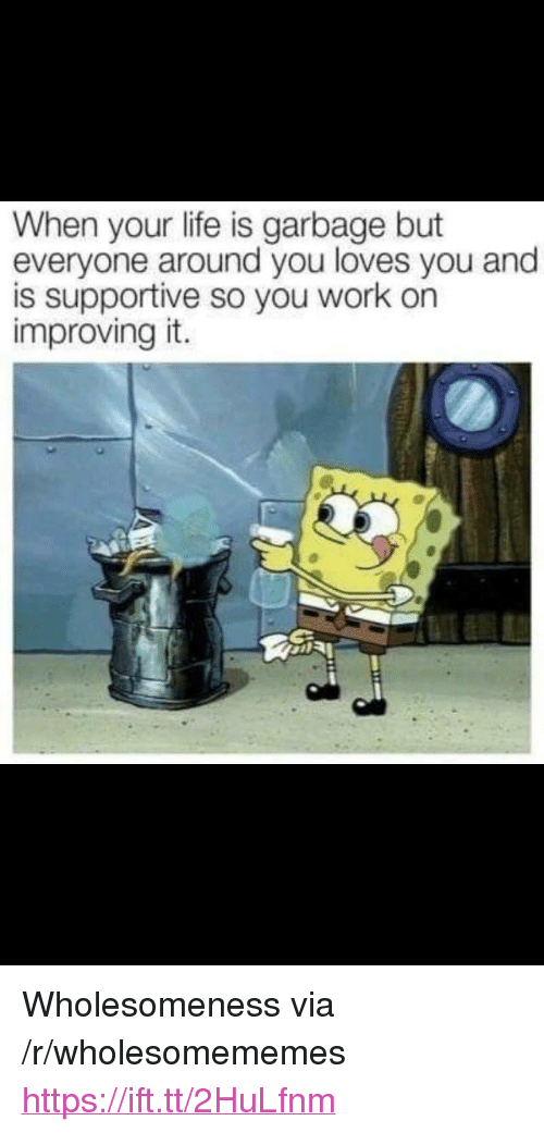 "Life, Work, and Garbage: When your life is garbage but  everyone around you loves you and  is supportive so you work on  improving it. <p>Wholesomeness via /r/wholesomememes <a href=""https://ift.tt/2HuLfnm"">https://ift.tt/2HuLfnm</a></p>"