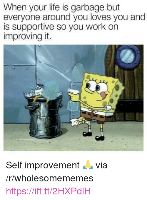 "Life, Work, and Garbage: When your life is garbage but  everyone around you loves you and  is supportive so you work on  improving it. <p>Self improvement 🙏 via /r/wholesomememes <a href=""https://ift.tt/2HXPdlH"">https://ift.tt/2HXPdlH</a></p>"
