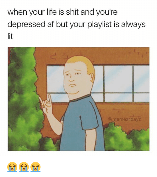 Af, Life, and Memes: when your life is shit and you're  depressed af but your playlist is always  memez4dayz 😭😭😭