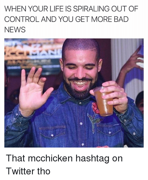 Bad, Life, and News: WHEN YOUR LIFE IS SPIRALING OUT OF  CONTROL AND YOU GET MORE BAD  NEWS That mcchicken hashtag on Twitter tho