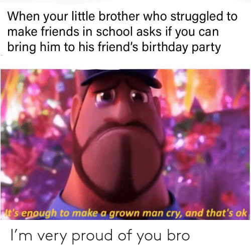 Little Brother: When your little brother who struggled to  make friends in school asks if you can  bring him to his friend's birthday party  lt's enough to make a grown man cry, and that's ok I'm very proud of you bro