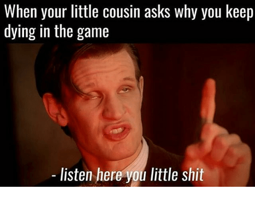 when your little cousin asks why you keep dying in 25382228 search listen here you little shits memes on me me