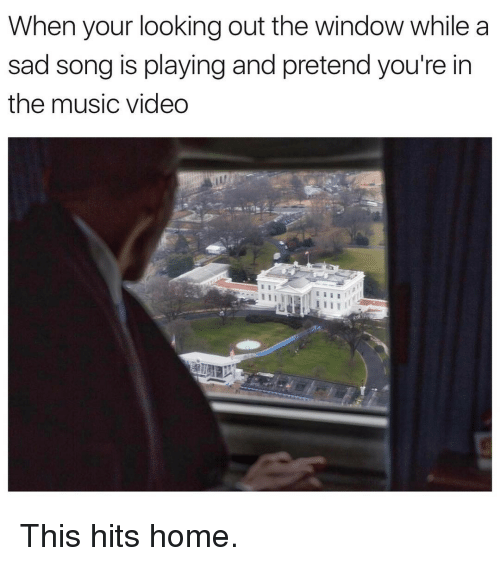 Looking Out The Window: When your looking out the window while a  sad song is playingand pretend you're in  the music video This hits home.