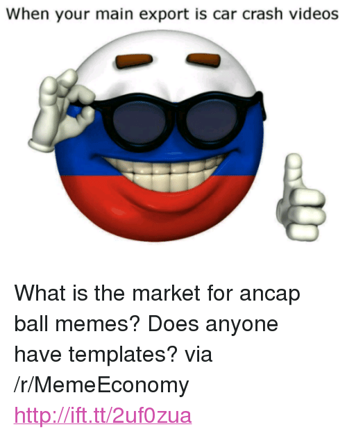 """Ancap Ball: When your main export is car crash videos <p>What is the market for ancap ball memes? Does anyone have templates? via /r/MemeEconomy <a href=""""http://ift.tt/2uf0zua"""">http://ift.tt/2uf0zua</a></p>"""