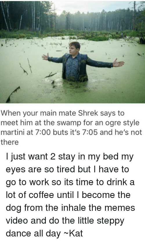 Dancing, Shrek, and Tumblr: When your main mate Shrek says to  meet him at the swamp for an ogre style  martini at 7:00 buts it's 7:05 and he's not  there I just want 2 stay in my bed my eyes are so tired but I have to go to work so its time to drink a lot of coffee until I become the dog from the inhale the memes video and do the little steppy dance all day ~Kat