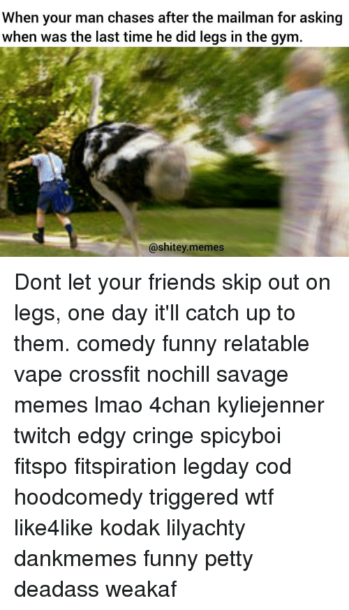 Memes, Twitch, and Chase: When your man chases atter the mailman for asking  when was the last time he did legs in the gym  @shitey.memes Dont let your friends skip out on legs, one day it'll catch up to them. comedy funny relatable vape crossfit nochill savage memes lmao 4chan kyliejenner twitch edgy cringe spicyboi fitspo fitspiration legday cod hoodcomedy triggered wtf like4like kodak lilyachty dankmemes funny petty deadass weakaf