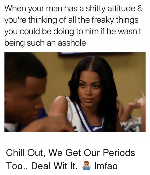 Chill, Dank Memes, and Attitude: When your man has a shitty attitude &  you're thinking of all the freaky things  you could be doing to him if he wasn't  being such an asshole Chill Out, We Get Our Periods Too.. Deal Wit It. 🤷🏽‍♂️ lmfao
