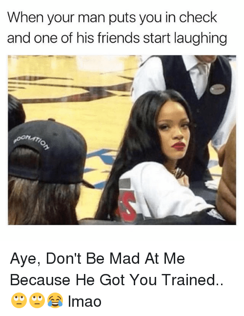 Friends, Lmao, and Dank Memes: When your man puts you in check  and one of his friends start laughing Aye, Don't Be Mad At Me Because He Got You Trained..🙄🙄😂 lmao