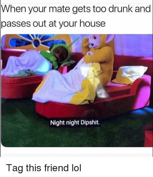night night: When your mate gets too drunk and  passes out at your house  Night night Dipshit. Tag this friend lol